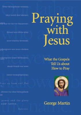 Cover image for Praying with Jesus : what the Gospels tell us about how to pray