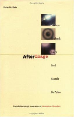Cover image for Afterimage : the indelible Catholic imagination of six American flimmakers : Scorsese, Hitchcock, Capra, Ford, Coppola, De Palma