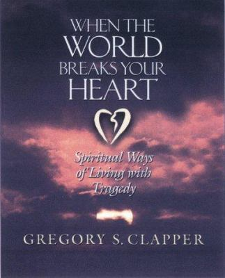 Cover image for When the world breaks your heart : spiritual ways of living with tragedy