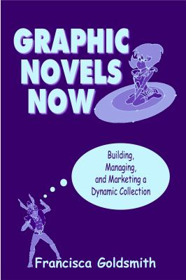 Cover image for Graphic novels now : building, managing, and marketing a dynamic collection