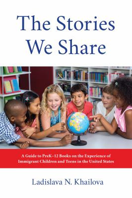Cover image for The stories we share : a guide to preK-12 books on the experience of immigrant children and teens in the United States