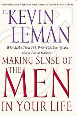Cover image for Making sense of the men in your life : what makes them tick, what ticks you off, and how to live in harmony