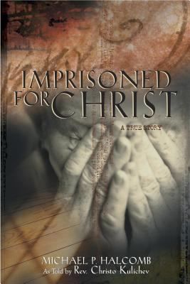 Cover image for Imprisoned for Christ : a stirring testament to God's sustaining grace in a Balkan prison : lessons learned by a Christian pastor persecuted by an atheistic regime that predicted Christ's church would no longer exist in Bulgaria by the year 2000