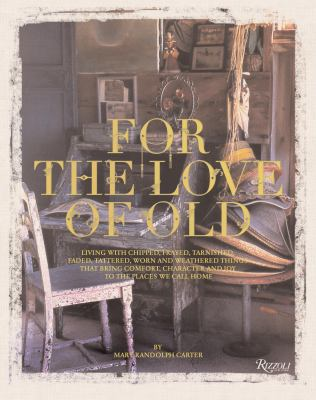 Cover image for For the love of old : living with chipped, frayed, tarnished, faded, tattered, worn, and weathered things that bring comfort, character and joy to the places we call home