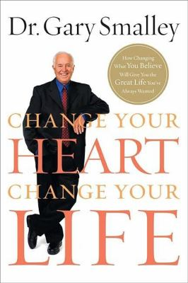 Cover image for Change your heart, change your life : how changing what you believe will give you the great life you've always wanted