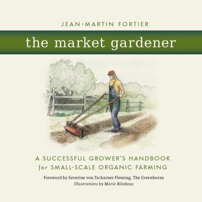 Cover image for The market gardener : a successful grower's handbook for small-scale organic farming