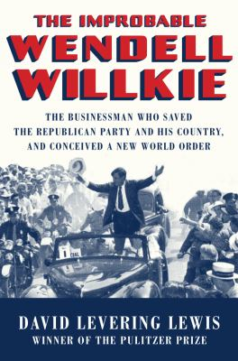 Cover image for The improbable Wendell Willkie : the businessman who saved the Republican Party and his country, and conceived a new world order