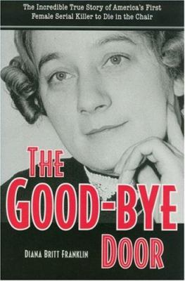 Cover image for The good-bye door : the incredible true story of America's first female serial killer to die in the chair