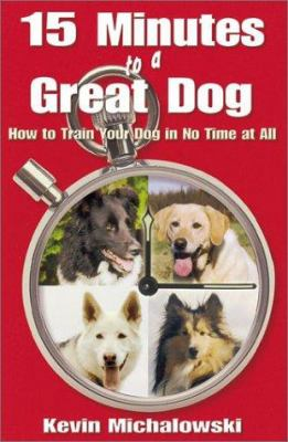 Cover image for 15 minutes to a great dog : how to train your dog in no time at all