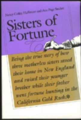 Cover image for Sisters of fortune : being the true story of how three motherless sisters saved their home in New England and raised their younger brotherwhile their father went fortune hunting in the California Gold Rush