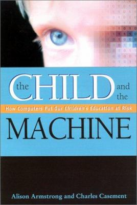Cover image for The child and the machine : how computers put our children's education at risk