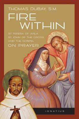 Cover image for Fire within : St. Teresa of Avila, St. John of the Cross, and the Gospel, on prayer