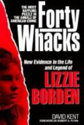 Cover image for Forty whacks : new evidence in the life and legend of Lizzie Borden