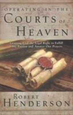 Cover image for Operating in the courts of heaven : granting God the legal right to fulfill his passion and answer our prayers