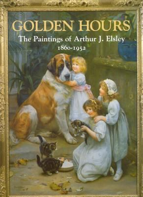 Cover image for Golden hours : the paintings of Arthur J. Elsley, 1860-1952