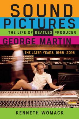 Cover image for Sound pictures : the life of Beatles producer George Martin : the later years, 1966-2016