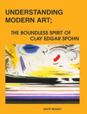 Cover image for Understanding modern art : the boundless spirit of Clay Edgar Spohn