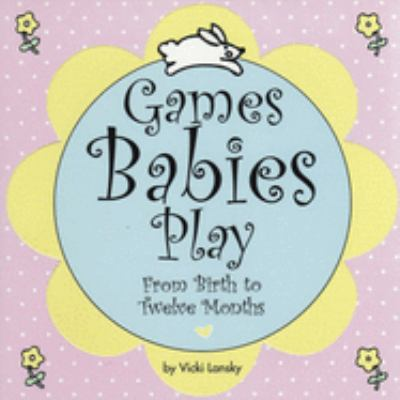 Cover image for Games babies play : from birth to twelve months