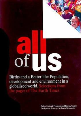 Cover image for All of us : births and a better life ; population, development and environment in a globalized world ; selections from the pages of The earth times