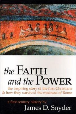 Cover image for The faith and the power : the inspiring story of the first Christians & how they survived the madness of Rome : a first century history