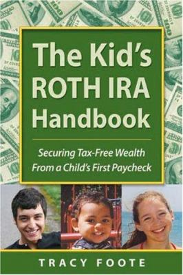 Cover image for The kid's Roth IRA handbook : securing tax-free wealth from a child's first paycheck, or, money answers for employed children, their parents, the self-employed and entrepreneurs