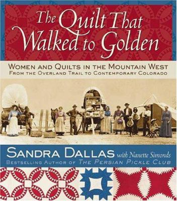 Cover image for The quilt that walked to Golden : [women and quilts in the Mountain West : from the Overland Trail to contemporary Colorado]