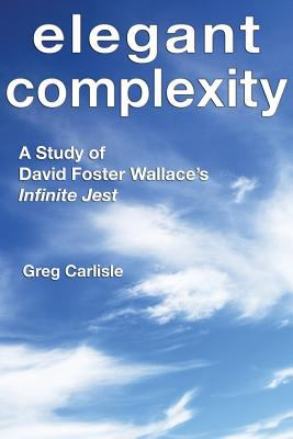 Cover image for Elegant complexity : a study of David Foster Wallace's Infinite jest