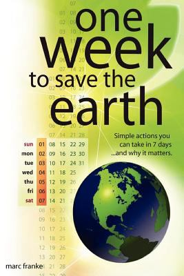 Cover image for One week to save the Earth : simple actions you can take in 7 days--and why it matters : or how conservation and sustainable energy (solar, wind and biofuels) will support the economy, environment and national security