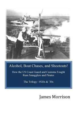 Cover image for Alcohol, boat chases, and shootouts : how the U.S. Coast Guard and Customs fought rum smugglers and pirates The Trilogy : 1920s & '30s