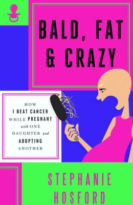Cover image for Bald, fat & crazy : how I beat cancer while pregnant with one daughter and adopting another
