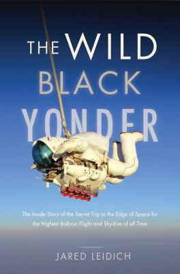 Cover image for The wild black yonder : the inside story of the secret trip to the edge of space for the highest balloon flight and skydive of all time