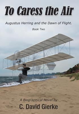 Cover image for To caress the air. Book 2 : Augustus Herring and the dawn of flight