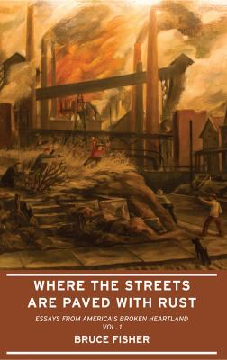 Cover image for Where the streets are paved with rust : essays from America's broke heatland. Vol. 1
