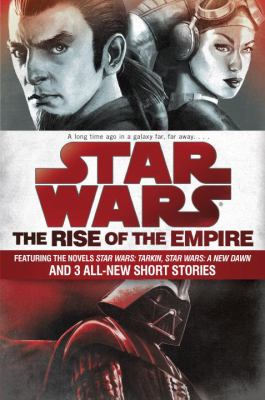 Cover image for Rise of the empire : featuring two novels-- Star wars, Tarkin and Star wars: A new dawn-- and three original short stories.