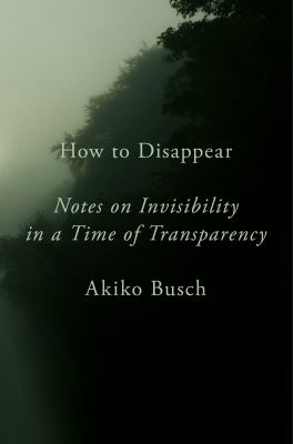 Cover image for How to disappear : notes on invisibility in a time of transparency