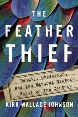 Cover image for The feather thief : beauty, obsession, and the natural history heist of the century