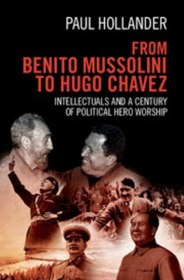 Cover image for From Benito Mussolini to Hugo Chavez : intellectuals and a century of political hero worship