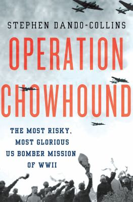 Cover image for Operation Chowhound : the most risky, most glorious US bomber mission of WWII