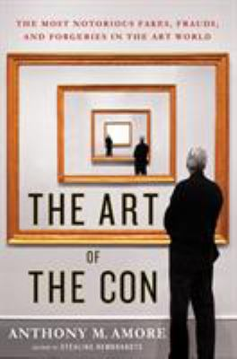 Cover image for The art of the con : the most notorious fakes, frauds, and forgeries in the art world