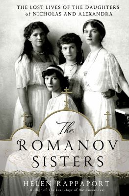 Cover image for The Romanov sisters : the lost lives of the daughters of Nicholas and Alexandra