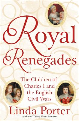 Cover image for Royal renegades : the children of Charles I and the English Civil Wars
