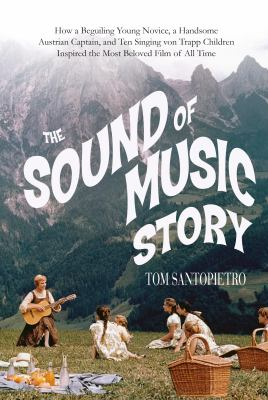 Cover image for The Sound of Music story : how a beguiling young novice, a handsome Austrian captain, and ten singing Von Trapp children inspired the most beloved film of all time