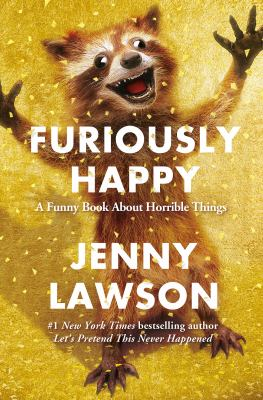 Cover image for Furiously happy : {a funny book about horrible things}