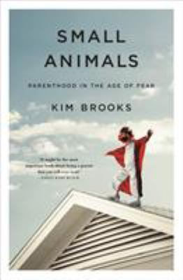 Cover image for Small animals : parenthood in the age of fear