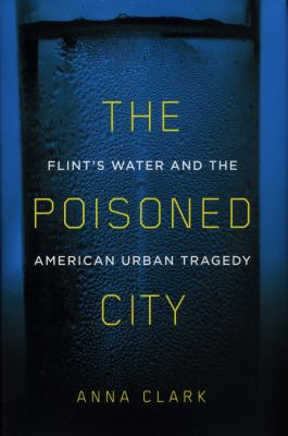 Cover image for The poisoned city : Flint's water and the American urban tragedy