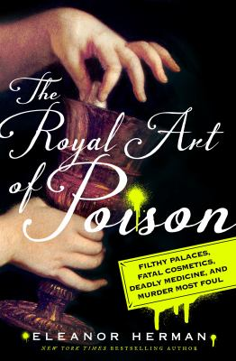 Cover image for The royal art of poison : filthy palaces, fatal cosmetics, deadly medicine, and murder most foul