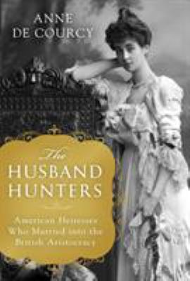 Cover image for The husband hunters : American heiresses who married into the British aristocracy