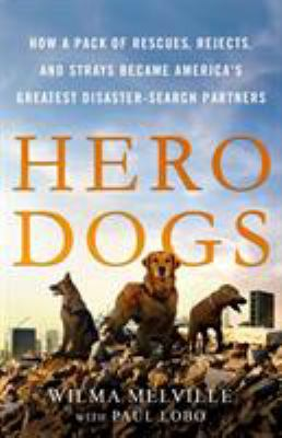 Cover image for Hero dogs : how a pack of rescues, rejects, and strays became America's greatest disaster-search partners