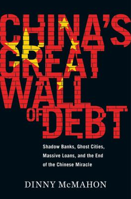 Cover image for China's great wall of debt : shadow banks, ghost cities, massive loans, and the end of the Chinese miracle