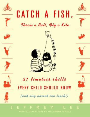 Cover image for Catch a fish, throw a ball, fly a kite : 21 timeless skills every child should know (and any parent can teach!)